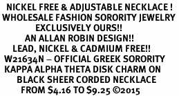 <BR>   NICKEL FREE & ADJUSTABLE NECKLACE !<BR> WHOLESALE FASHION SORORITY JEWELRY <BR>                 EXCLUSIVELY OURS!! <BR>            AN ALLAN ROBIN DESIGN!! <BR>      LEAD, NICKEL & CADMIUM FREE!! <BR>  W21634N - OFFICIAL GREEK SORORITY <BR>  KAPPA ALPHA THETA DISK CHARM ON <Br>        BLACK SHEER CORDED NECKLACE <BR>          FROM $4.16 TO $9.25 ©2015