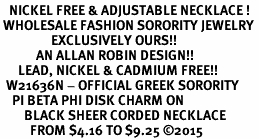 <BR>   NICKEL FREE & ADJUSTABLE NECKLACE !<BR> WHOLESALE FASHION SORORITY JEWELRY <BR>                 EXCLUSIVELY OURS!! <BR>            AN ALLAN ROBIN DESIGN!! <BR>      LEAD, NICKEL & CADMIUM FREE!! <BR>  W21636N - OFFICIAL GREEK SORORITY <BR>    PI BETA PHI DISK CHARM ON <Br>        BLACK SHEER CORDED NECKLACE <BR>          FROM $4.16 TO $9.25 ©2015
