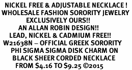 <BR>   NICKEL FREE & ADJUSTABLE NECKLACE !<BR> WHOLESALE FASHION SORORITY JEWELRY <BR>                 EXCLUSIVELY OURS!! <BR>            AN ALLAN ROBIN DESIGN!! <BR>      LEAD, NICKEL & CADMIUM FREE!! <BR>  W21638N - OFFICIAL GREEK SORORITY <BR>       PHI SIGMA SIGMA DISK CHARM ON <Br>        BLACK SHEER CORDED NECKLACE <BR>          FROM $4.16 TO $9.25 �15