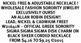 <BR>   NICKEL FREE & ADJUSTABLE NECKLACE !<BR> WHOLESALE FASHION SORORITY JEWELRY <BR>                 EXCLUSIVELY OURS!! <BR>            AN ALLAN ROBIN DESIGN!! <BR>      LEAD, NICKEL & CADMIUM FREE!! <BR>  W21641N - OFFICIAL GREEK SORORITY <BR>       SIGMA SIGMA SIGMA DISK CHARM ON <Br>        BLACK SHEER CORDED NECKLACE <BR>          FROM $4.16 TO $9.25 �15