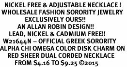<BR>   NICKEL FREE & ADJUSTABLE NECKLACE !<BR> WHOLESALE FASHION SORORITY JEWELRY <BR>                 EXCLUSIVELY OURS!! <BR>            AN ALLAN ROBIN DESIGN!! <BR>      LEAD, NICKEL & CADMIUM FREE!! <BR>  W21644N - OFFICIAL GREEK SORORITY <BR>ALPHA CHI OMEGA COLOR DISK CHARM ON <Br>     RED SHEER DUAL CORDED NECKLACE <BR>          FROM $4.16 TO $9.25 �15
