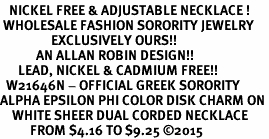 <BR>   NICKEL FREE & ADJUSTABLE NECKLACE !<BR> WHOLESALE FASHION SORORITY JEWELRY <BR>                 EXCLUSIVELY OURS!! <BR>            AN ALLAN ROBIN DESIGN!! <BR>      LEAD, NICKEL & CADMIUM FREE!! <BR>  W21646N - OFFICIAL GREEK SORORITY <BR>ALPHA EPSILON PHI COLOR DISK CHARM ON <Br>    WHITE SHEER DUAL CORDED NECKLACE <BR>          FROM $4.16 TO $9.25 �15