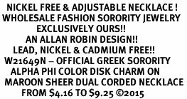 <BR>   NICKEL FREE & ADJUSTABLE NECKLACE !<BR> WHOLESALE FASHION SORORITY JEWELRY <BR>                 EXCLUSIVELY OURS!! <BR>            AN ALLAN ROBIN DESIGN!! <BR>      LEAD, NICKEL & CADMIUM FREE!! <BR>  W21649N - OFFICIAL GREEK SORORITY <BR>     ALPHA PHI COLOR DISK CHARM ON <Br>  MAROON SHEER DUAL CORDED NECKLACE <BR>          FROM $4.16 TO $9.25 �15
