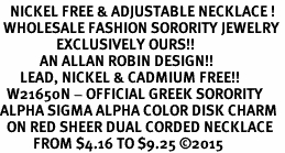 <BR>   NICKEL FREE & ADJUSTABLE NECKLACE !<BR> WHOLESALE FASHION SORORITY JEWELRY <BR>                 EXCLUSIVELY OURS!! <BR>            AN ALLAN ROBIN DESIGN!! <BR>      LEAD, NICKEL & CADMIUM FREE!! <BR>  W21650N - OFFICIAL GREEK SORORITY <BR>ALPHA SIGMA ALPHA COLOR DISK CHARM <Br>  ON RED SHEER DUAL CORDED NECKLACE <BR>          FROM $4.16 TO $9.25 �15