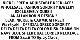 <BR>   NICKEL FREE & ADJUSTABLE NECKLACE !<BR> WHOLESALE FASHION SORORITY JEWELRY <BR>                 EXCLUSIVELY OURS!! <BR>            AN ALLAN ROBIN DESIGN!! <BR>      LEAD, NICKEL & CADMIUM FREE!! <BR>  W21652N - OFFICIAL GREEK SORORITY <BR> DELTA DELTA DELTA COLOR DISK CHARM ON <Br> NAVY BLUE SHEER DUAL CORDED NECKLACE <BR>          FROM $4.16 TO $9.25 �15