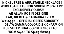 <BR>   NICKEL FREE & ADJUSTABLE NECKLACE !<BR> WHOLESALE FASHION SORORITY JEWELRY <BR>                 EXCLUSIVELY OURS!! <BR>            AN ALLAN ROBIN DESIGN!! <BR>      LEAD, NICKEL & CADMIUM FREE!! <BR>  W21653N - OFFICIAL GREEK SORORITY <BR>      DELTA GAMMA COLOR DISK CHARM ON <Br>  BLUE SHEER DUAL CORDED NECKLACE <BR>          FROM $4.16 TO $9.25 �15
