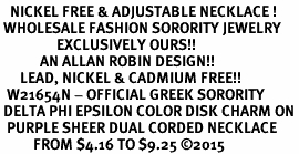 <BR>   NICKEL FREE & ADJUSTABLE NECKLACE !<BR> WHOLESALE FASHION SORORITY JEWELRY <BR>                 EXCLUSIVELY OURS!! <BR>            AN ALLAN ROBIN DESIGN!! <BR>      LEAD, NICKEL & CADMIUM FREE!! <BR>  W21654N - OFFICIAL GREEK SORORITY <BR> DELTA PHI EPSILON COLOR DISK CHARM ON <Br>  PURPLE SHEER DUAL CORDED NECKLACE <BR>          FROM $4.16 TO $9.25 ©2015