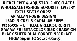 <BR>   NICKEL FREE & ADJUSTABLE NECKLACE !<BR> WHOLESALE FASHION SORORITY JEWELRY <BR>                 EXCLUSIVELY OURS!! <BR>            AN ALLAN ROBIN DESIGN!! <BR>      LEAD, NICKEL & CADMIUM FREE!! <BR>  W21655N - OFFICIAL GREEK SORORITY <BR> GAMMA PHI BETA COLOR DISK CHARM ON <Br>  BLACK SHEER DUAL CORDED NECKLACE <BR>          FROM $4.16 TO $9.25 �15