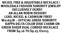 <BR>   NICKEL FREE & ADJUSTABLE NECKLACE !<BR> WHOLESALE FASHION SORORITY JEWELRY <BR>                 EXCLUSIVELY OURS!! <BR>            AN ALLAN ROBIN DESIGN!! <BR>      LEAD, NICKEL & CADMIUM FREE!! <BR>  W21657N - OFFICIAL GREEK SORORITY <BR>       KAPPA DELTA COLOR DISK CHARM ON <Br>  GREEN SHEER DUAL CORDED NECKLACE <BR>          FROM $4.16 TO $9.25 ©2015