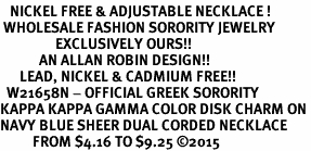 <BR>   NICKEL FREE & ADJUSTABLE NECKLACE !<BR> WHOLESALE FASHION SORORITY JEWELRY <BR>                 EXCLUSIVELY OURS!! <BR>            AN ALLAN ROBIN DESIGN!! <BR>      LEAD, NICKEL & CADMIUM FREE!! <BR>  W21658N - OFFICIAL GREEK SORORITY <BR>KAPPA KAPPA GAMMA COLOR DISK CHARM ON <Br>NAVY BLUE SHEER DUAL CORDED NECKLACE <BR>          FROM $4.16 TO $9.25 �15