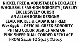 <BR>   NICKEL FREE & ADJUSTABLE NECKLACE !<BR> WHOLESALE FASHION SORORITY JEWELRY <BR>                 EXCLUSIVELY OURS!! <BR>            AN ALLAN ROBIN DESIGN!! <BR>      LEAD, NICKEL & CADMIUM FREE!! <BR>  W21659N - OFFICIAL GREEK SORORITY <BR>        PHI MU COLOR DISK CHARM ON <Br>    PINK SHEER DUAL CORDED NECKLACE <BR>          FROM $4.16 TO $9.25 �15