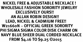 <BR>   NICKEL FREE & ADJUSTABLE NECKLACE !<BR> WHOLESALE FASHION SORORITY JEWELRY <BR>                 EXCLUSIVELY OURS!! <BR>            AN ALLAN ROBIN DESIGN!! <BR>      LEAD, NICKEL & CADMIUM FREE!! <BR>  W21660N - OFFICIAL GREEK SORORITY <BR>PHI SIGMA SIGMA COLOR DISK CHARM ON <Br> NAVY BLUE SHEER DUAL CORDED NECKLACE <BR>          FROM $4.16 TO $9.25 �15
