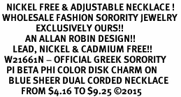 <BR>   NICKEL FREE & ADJUSTABLE NECKLACE !<BR> WHOLESALE FASHION SORORITY JEWELRY <BR>                 EXCLUSIVELY OURS!! <BR>            AN ALLAN ROBIN DESIGN!! <BR>      LEAD, NICKEL & CADMIUM FREE!! <BR>  W21661N - OFFICIAL GREEK SORORITY <BR>   PI BETA PHI COLOR DISK CHARM ON <Br>    BLUE SHEER DUAL CORDED NECKLACE <BR>          FROM $4.16 TO $9.25 �15