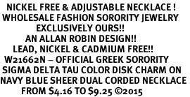 <BR>   NICKEL FREE & ADJUSTABLE NECKLACE !<BR> WHOLESALE FASHION SORORITY JEWELRY <BR>                 EXCLUSIVELY OURS!! <BR>            AN ALLAN ROBIN DESIGN!! <BR>      LEAD, NICKEL & CADMIUM FREE!! <BR>  W21662N - OFFICIAL GREEK SORORITY <BR> SIGMA DELTA TAU COLOR DISK CHARM ON <Br>NAVY BLUE SHEER DUAL CORDED NECKLACE <BR>          FROM $4.16 TO $9.25 �15