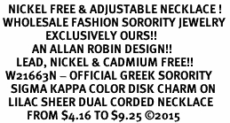 <BR>   NICKEL FREE & ADJUSTABLE NECKLACE !<BR> WHOLESALE FASHION SORORITY JEWELRY <BR>                 EXCLUSIVELY OURS!! <BR>            AN ALLAN ROBIN DESIGN!! <BR>      LEAD, NICKEL & CADMIUM FREE!! <BR>  W21663N - OFFICIAL GREEK SORORITY <BR>    SIGMA KAPPA COLOR DISK CHARM ON <Br>   LILAC SHEER DUAL CORDED NECKLACE <BR>          FROM $4.16 TO $9.25 ©2015