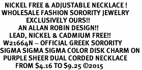 <BR>   NICKEL FREE & ADJUSTABLE NECKLACE !<BR> WHOLESALE FASHION SORORITY JEWELRY <BR>                 EXCLUSIVELY OURS!! <BR>            AN ALLAN ROBIN DESIGN!! <BR>      LEAD, NICKEL & CADMIUM FREE!! <BR>  W21664N - OFFICIAL GREEK SORORITY <BR>SIGMA SIGMA SIGMA COLOR DISK CHARM ON <Br>  PURPLE SHEER DUAL CORDED NECKLACE <BR>          FROM $4.16 TO $9.25 �15