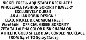 <BR>   NICKEL FREE & ADJUSTABLE NECKLACE !<BR> WHOLESALE FASHION SORORITY JEWELRY <BR>                 EXCLUSIVELY OURS!! <BR>            AN ALLAN ROBIN DESIGN!! <BR>      LEAD, NICKEL & CADMIUM FREE!! <BR>  W21666N - OFFICIAL GREEK SORORITY <BR> ZETA TAU ALPHA COLOR DISK CHARM ON <Br> ATHLETIC GOLD SHEER DUAL CORDED NECKLACE <BR>          FROM $4.16 TO $9.25 ©2015