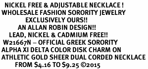 <BR>   NICKEL FREE & ADJUSTABLE NECKLACE !<BR> WHOLESALE FASHION SORORITY JEWELRY <BR>                 EXCLUSIVELY OURS!! <BR>            AN ALLAN ROBIN DESIGN!! <BR>      LEAD, NICKEL & CADMIUM FREE!! <BR>  W21667N - OFFICIAL GREEK SORORITY <BR> ALPHA XI DELTA COLOR DISK CHARM ON <Br> ATHLETIC GOLD SHEER DUAL CORDED NECKLACE <BR>          FROM $4.16 TO $9.25 �15