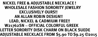 <BR>   NICKEL FREE & ADJUSTABLE NECKLACE !<bR>     WHOLESALE FASHION SORORITY JEWELRY   <BR>                     EXCLUSIVELY OURS!!   <BR>                AN ALLAN ROBIN DESIGN!!   <BR>          LEAD, NICKEL & CADMIUM FREE!!   <BR>     W21762SN - OFFICIAL COLORFUL GREEK <BR>LETTER SORORITY DISK CHARM ON BLACK SUEDE <Br>ADJUSTABLE NECKLACE FROM $5.90 TO $9.25 �15