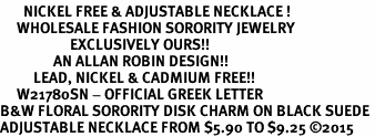 <BR>       NICKEL FREE & ADJUSTABLE NECKLACE !<bR>     WHOLESALE FASHION SORORITY JEWELRY   <BR>                     EXCLUSIVELY OURS!!   <BR>                AN ALLAN ROBIN DESIGN!!   <BR>          LEAD, NICKEL & CADMIUM FREE!!   <BR>     W21780SN - OFFICIAL GREEK LETTER  <BR>B&W FLORAL SORORITY DISK CHARM ON BLACK SUEDE <Br>ADJUSTABLE NECKLACE FROM $5.90 TO $9.25 �15