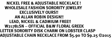 <BR>       NICKEL FREE & ADJUSTABLE NECKLACE !<bR>     WHOLESALE FASHION SORORITY JEWELRY   <BR>                     EXCLUSIVELY OURS!!   <BR>                AN ALLAN ROBIN DESIGN!!   <BR>          LEAD, NICKEL & CADMIUM FREE!!   <BR>     W21781SN - OFFICIAL B&W FLORAL GREEK <BR>LETTER SORORITY DISK CHARM ON LOBSTER CLASP <Br>ADJUSTABLE CHAIN NECKLACE FROM $5.90 TO $9.25 �15