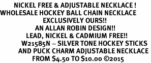 <BR>         NICKEL FREE & ADJUSTABLE NECKLACE ! <BR>WHOLESALE HOCKEY BALL CHAIN NECKLACE <bR>                            EXCLUSIVELY OURS!! <Br>                       AN ALLAN ROBIN DESIGN!! <BR>                 LEAD, NICKEL & CADMIUM FREE!! <BR>              W21585N - SILVER TONE HOCKEY STICKS <BR>            AND PUCK CHARM ADJUSTABLE NECKLACE <BR>                     FROM $4.50 TO $10.00 �15
