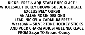 <BR>         NICKEL FREE & ADJUSTABLE NECKLACE ! <BR>WHOLESALE HOCKEY BROWN SUEDE NECKLACE <bR>                            EXCLUSIVELY OURS!! <Br>                       AN ALLAN ROBIN DESIGN!! <BR>                 LEAD, NICKEL & CADMIUM FREE!! <BR>              W21589N - SILVER TONE HOCKEY STICKS <BR>            AND PUCK CHARM ADJUSTABLE NECKLACE <BR>                     FROM $4.50 TO $10.00 �15
