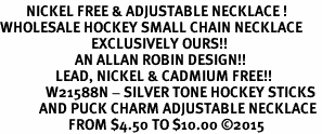 <BR>        NICKEL FREE & ADJUSTABLE NECKLACE !<BR>WHOLESALE HOCKEY SMALL CHAIN NECKLACE <bR>                            EXCLUSIVELY OURS!! <Br>                       AN ALLAN ROBIN DESIGN!! <BR>                 LEAD, NICKEL & CADMIUM FREE!! <BR>              W21588N - SILVER TONE HOCKEY STICKS <BR>            AND PUCK CHARM ADJUSTABLE NECKLACE <BR>                     FROM $4.50 TO $10.00 �15