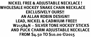 <BR>         NICKEL FREE & ADJUSTABLE NECKLACE ! <BR>WHOLESALE HOCKEY SNAKE CHAIN NECKLACE <bR>                            EXCLUSIVELY OURS!! <Br>                       AN ALLAN ROBIN DESIGN!! <BR>                 LEAD, NICKEL & CADMIUM FREE!! <BR>              W21584N - SILVER TONE HOCKEY STICKS <BR>            AND PUCK CHARM ADJUSTABLE NECKLACE <BR>                     FROM $4.50 TO $10.00 �15
