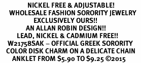 <BR>                  NICKEL FREE & ADJUSTABLE!<bR>      WHOLESALE FASHION SORORITY JEWELRY   <BR>                      EXCLUSIVELY OURS!!   <BR>                 AN ALLAN ROBIN DESIGN!!  <BR>           LEAD, NICKEL & CADMIUM FREE!!   <BR>     W21758SAK - OFFICIAL GREEK SORORITY  <BR>    COLOR DISK CHARM ON A DELICATE CHAIN <Br>        ANKLET FROM $5.90 TO $9.25 �15