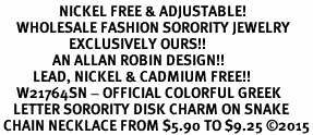 <BR>                  NICKEL FREE & ADJUSTABLE!<bR>     WHOLESALE FASHION SORORITY JEWELRY   <BR>                     EXCLUSIVELY OURS!!   <BR>                AN ALLAN ROBIN DESIGN!!   <BR>          LEAD, NICKEL & CADMIUM FREE!!   <BR>     W21764SN - OFFICIAL COLORFUL GREEK <BR>    LETTER SORORITY DISK CHARM ON SNAKE<Br> CHAIN NECKLACE FROM $5.90 TO $9.25 �15