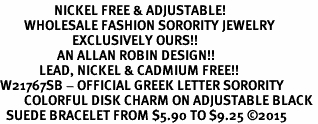 <BR>                  NICKEL FREE & ADJUSTABLE!<bR>        WHOLESALE FASHION SORORITY JEWELRY   <BR>                        EXCLUSIVELY OURS!!   <BR>                   AN ALLAN ROBIN DESIGN!!   <BR>             LEAD, NICKEL & CADMIUM FREE!!   <BR>W21767SB - OFFICIAL GREEK LETTER SORORITY  <BR>        COLORFUL DISK CHARM ON ADJUSTABLE BLACK <Br>  SUEDE BRACELET FROM $5.90 TO $9.25 �15