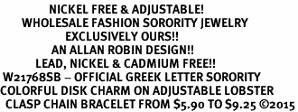 <BR>                  NICKEL FREE & ADJUSTABLE!<bR>        WHOLESALE FASHION SORORITY JEWELRY   <BR>                        EXCLUSIVELY OURS!!   <BR>                   AN ALLAN ROBIN DESIGN!!   <BR>             LEAD, NICKEL & CADMIUM FREE!!   <BR> W21768SB - OFFICIAL GREEK LETTER SORORITY  <BR>COLORFUL DISK CHARM ON ADJUSTABLE LOBSTER <Br>  CLASP CHAIN BRACELET FROM $5.90 TO $9.25 �15