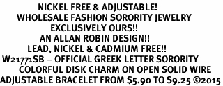 <BR>                  NICKEL FREE & ADJUSTABLE!<bR>        WHOLESALE FASHION SORORITY JEWELRY   <BR>                        EXCLUSIVELY OURS!!   <BR>                   AN ALLAN ROBIN DESIGN!!   <BR>             LEAD, NICKEL & CADMIUM FREE!!   <BR> W21771SB - OFFICIAL GREEK LETTER SORORITY <BR>         COLORFUL DISK CHARM ON OPEN SOLID WIRE <Br>ADJUSTABLE BRACELET FROM $5.90 TO $9.25 �15
