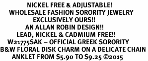 <BR>                  NICKEL FREE & ADJUSTABLE!<bR>      WHOLESALE FASHION SORORITY JEWELRY   <BR>                      EXCLUSIVELY OURS!!   <BR>                 AN ALLAN ROBIN DESIGN!!  <BR>           LEAD, NICKEL & CADMIUM FREE!!   <BR>     W21775SAK - OFFICIAL GREEK SORORITY  <BR>B&W FLORAL DISK CHARM ON A DELICATE CHAIN <Br>        ANKLET FROM $5.90 TO $9.25 �15