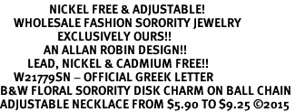 <BR>                  NICKEL FREE & ADJUSTABLE!<bR>     WHOLESALE FASHION SORORITY JEWELRY   <BR>                     EXCLUSIVELY OURS!!   <BR>                AN ALLAN ROBIN DESIGN!!   <BR>          LEAD, NICKEL & CADMIUM FREE!!   <BR>     W21779SN - OFFICIAL GREEK LETTER  <BR>B&W FLORAL SORORITY DISK CHARM ON BALL CHAIN <Br>ADJUSTABLE NECKLACE FROM $5.90 TO $9.25 �15