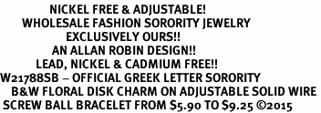 <BR>                  NICKEL FREE & ADJUSTABLE!<bR>        WHOLESALE FASHION SORORITY JEWELRY  <BR>                        EXCLUSIVELY OURS!!   <BR>                   AN ALLAN ROBIN DESIGN!!   <BR>             LEAD, NICKEL & CADMIUM FREE!!   <BR>W21788SB - OFFICIAL GREEK LETTER SORORITY  <BR>    B&W FLORAL DISK CHARM ON ADJUSTABLE SOLID WIRE <Br> SCREW BALL BRACELET FROM $5.90 TO $9.25 �15