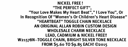 "<BR>                                                              NICKEL FREE !<BR>                                                         ""THE PERFECT GIFT"",<BR>                               ""Your Love Makes My Heart Beat"","" I Love You"", Or<BR>                      In Recognition Of ""Women's Or Children's Heart Disease""<BR>                                        ""HEARTBEAT"" TOGGLE CHAIN NECKLACE<BR>                                     AN ORIGINAL ALLAN ROBIN CUSTOM DESIGN<br>                                                   WHOLESALE CHARM NECKLACE <BR>                                                 LEAD, CADMIUM & NICKEL FREE!!  <BR>                   W21578N-TOGGLE CHAIN, BRIGHT SILVER TONE NECKLACE <BR>                                             FROM $5.60 TO $9.85 EACH! ©2015"