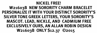 <BR>                                       NICKEL FREE!<br>          W21603B  NEW SORORITY CHARM BRACELET <br>  PERSONALIZE IT WITH YOUR DISTINCT SORORITY'S <br>    SILVER TONE GREEK LETTERS, YOUR SORORITY'S <br>       MASCOT. LEAD, NICKLE, AND  CADMIUM FREE <BR>       EXCLUSIVELY OURS, AN ALLAN ROBIN DESIGN <BR>                  W21603B  ONLY $12.37   �15