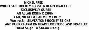 <BR>                                 NICKEL FREE ! <BR>WHOLESALE HOCKEY LOBSTER HEART BRACELET <bR>                            EXCLUSIVELY OURS!! <Br>                       AN ALLAN ROBIN DESIGN!! <BR>                 LEAD, NICKEL & CADMIUM FREE!! <BR>              W21591B - SILVER TONE HOCKEY STICKS <BR>       AND PUCK CHARM ON HEART LOBSTER CLASP BRACELET <BR>                     FROM $4.50 TO $10.00 �15