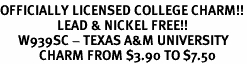 <Br>OFFICIALLY LICENSED COLLEGE CHARM!!<Br>                   LEAD & NICKEL FREE!!<Br>      W939SC - TEXAS A&M UNIVERSITY <Br>             CHARM FROM $3.90 TO $7.50