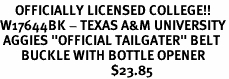 "<Br>     OFFICIALLY LICENSED COLLEGE!!<Br>W17644BK - TEXAS A&M UNIVERSITY<Br> AGGIES ""OFFICIAL TAILGATER"" BELT<Br>       BUCKLE WITH BOTTLE OPENER<Br>                                     $23.85"