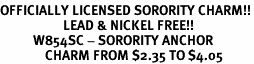 <Br>OFFICIALLY LICENSED SORORITY CHARM!!<Br>                     LEAD & NICKEL FREE!!<Br>           W854SC - SORORITY ANCHOR <Br>               CHARM FROM $2.35 TO $4.05