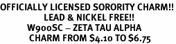 <Br>OFFICIALLY LICENSED SORORITY CHARM!!<Br>                     LEAD & NICKEL FREE!!<Br>             W900SC - ZETA TAU ALPHA <Br>              CHARM FROM $4.10 TO $6.75