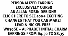 <BR>            PERSONALIZED EARRING<bR>                  EXCLUSIVELY OURS!!<Br>            AN ALLAN ROBIN DESIGN!!<BR>   CLICK HERE TO SEE 500+ EXCITING<BR>      CHANGES THAT YOU CAN MAKE!<BR>                 LEAD & NICKEL FREE!!<BR>    W839SE - ALPHABET INITIAL CHARM<Br>         EARRINGS FROM $4.50 TO $8.35