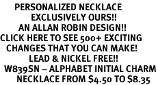 <br>       PERSONALIZED NECKLACE <bR>               EXCLUSIVELY OURS!!<Br>         AN ALLAN ROBIN DESIGN!!<BR>CLICK HERE TO SEE 500+ EXCITING<BR>   CHANGES THAT YOU CAN MAKE!<BR>              LEAD & NICKEL FREE!!<BR>  W839SN - ALPHABET INITIAL CHARM<Br>        NECKLACE FROM $4.50 TO $8.35