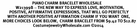 <BR>                                   PIANO CHARM BRACELET WHOLESALE <bR>                 W21399B - THE NEW WAY TO EXPRESS LOVE, MOTIVATION,<BR>          POSITIVE, AFFIRMATIVE EXPRESSIONS, THAT WILL GO PERFECTLY<br>        WITH ANOTHER POSITIVE AFFIRMATION CHARM IF YOU WANT  ONE,<BR>   MORE CHOICES LOOK BELOW,  CHARM BRACELET FROM $9.42 TO $12.87<BR>                                    CostumeJewelryWholesale.com ©2014