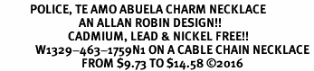 <BR>           POLICE, TE AMO ABUELA CHARM NECKLACE<BR>                             AN ALLAN ROBIN DESIGN!! <Br>                         CADMIUM, LEAD & NICKEL FREE!!  <Br>             W1329-463-1759N1 ON A CABLE CHAIN NECKLACE <BR>                              FROM $9.73 TO $14.58 ©2016