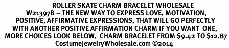 <BR>                                  ROLLER SKATE CHARM BRACELET WHOLESALE <bR>                 W21397B - THE NEW WAY TO EXPRESS LOVE, MOTIVATION,<BR>          POSITIVE, AFFIRMATIVE EXPRESSIONS, THAT WILL GO PERFECTLY<br>        WITH ANOTHER POSITIVE AFFIRMATION CHARM IF YOU WANT  ONE,<BR>   MORE CHOICES LOOK BELOW,  CHARM BRACELET FROM $9.42 TO $12.87<BR>                                    CostumeJewelryWholesale.com �14