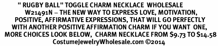 "<BR>            "" RUGBY BALL"" TOGGLE CHARM NECKLACE  WHOLESALE <bR>                 W21491N - THE NEW WAY TO EXPRESS LOVE, MOTIVATION,<BR>          POSITIVE, AFFIRMATIVE EXPRESSIONS, THAT WILL GO PERFECTLY<br>        WITH ANOTHER POSITIVE AFFIRMATION CHARM IF YOU WANT  ONE,<BR>   MORE CHOICES LOOK BELOW,  CHARM NECKLACE FROM $9.73 TO $14.58<BR>                                    CostumeJewelryWholesale.com �14"